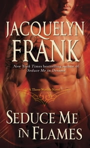 Seduce Me in Flames - A Three Worlds Novel ebook by Jacquelyn Frank