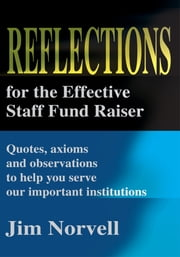 Reflections for the Effective Staff Fund Raiser - Quotes, Axioms and Observations to Help You Run Our Important Institutions ebook by Jim Norvell