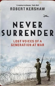 Never Surrender - Lost Voices of a Generation at War ebook by Robert Kershaw