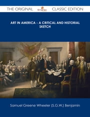Art in America - A Critical and Historial Sketch - The Original Classic Edition ebook by Samuel Greene Wheeler (S.G.W.) Benjamin