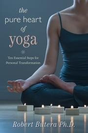 The Pure Heart of Yoga: Ten Essential Steps for Personal Transformation - Ten Essential Steps for Personal Transformation ebook by Robert  Butera PhD