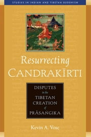Resurrecting Candrakirti - Disputes in the Tibetan Creation of Prasangika ebook by Kevin A. Vose