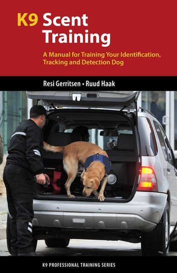 K9 Scent Training - A Manual for Training Your Identification, Tracking and Detection Dog ebook by Resi Gerritsen,Ruud Haak