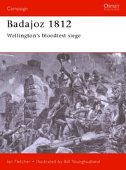Badajoz 1812 - Wellington's bloodiest siege ebook by Ian Fletcher,Bill Younghusband