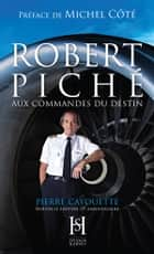 ROBERT PICHÉ aux commandes du destin ebook by Pierre Cayouette