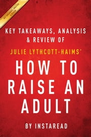 Summary of How to Raise an Adult - by Julie Lythcott-Haims | Includes Analysis ebook by Instaread Summaries