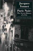 Paris Noir - The Secret History of A City ebook by Jacques Yonnet, Christine Donougher