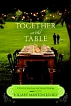 Together at the Table - A Novel of Lost Love and Second Helpings eBook by Hillary Manton Lodge