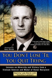 You Don't Lose 'Til You Quit Trying - Lessons on Adversity and Victory from a Vietnam Veteran and Medal of Honor Recipient ebook by Sammy Lee Davis, Caroline Lambert, Gary Sinise