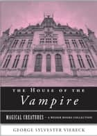 The House of the Vampire - Magical Creatures, A Weiser Books Collection ebook by Viereck, George Sylvester, Ventura,...
