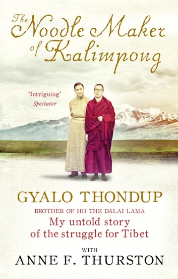 The Noodle Maker of Kalimpong - The Untold Story of My Struggle for Tibet eBook by Anne F. Thurston,Gyalo Thondup