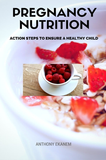 Pregnancy Nutrition - Action Steps to Ensure a Healthy Child ebook by Anthony Ekanem