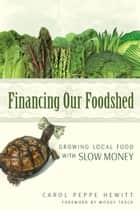 Financing our Foodshed - Growing Local Food with Slow Money ebook by Carol Peppe Hewitt
