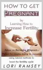 How to Get Pregnant by Learning How to Increase Fertility ebook by L A Ramsey