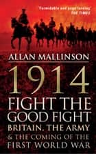 1914: Fight the Good Fight - Britain, the Army and the Coming of the First World War ebook by Allan Mallinson