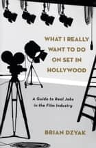 What I Really Want to Do on Set in Hollywood ebook by Brian Dzyak