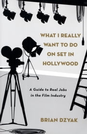 What I Really Want to Do on Set in Hollywood - A Guide to Real Jobs in the Film Industry ebook by Brian Dzyak