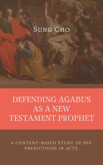DEFENDING AGABUS AS A NEW TESTAMENT PROPHET - A Content-Based Study of His Predictions In Acts ebook by Sung Cho