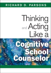 Thinking and Acting Like a Cognitive School Counselor ebook by Dr. Richard D. Parsons