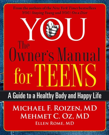 YOU: The Owner's Manual for Teens - A Guide to a Healthy Body and Happy Life ebook by Michael F. Roizen,Mehmet Oz