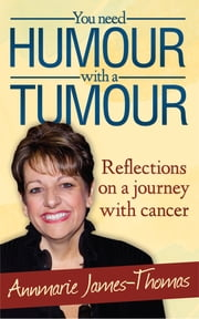 You Need Humour With A Tumour - Reflections on a Journey with Cancer ebook by Annmarie James-Thomas