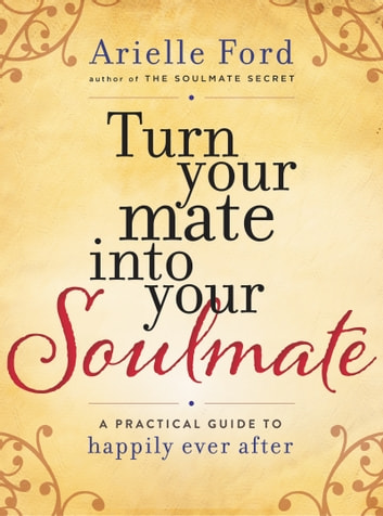 Turn Your Mate into Your Soulmate - A Practical Guide to Happily Ever After ebook by Arielle Ford