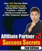 Affiliate Partner Success Secrets 2nd Edition - How YOU Too Can Make An Awesome Living Selling Other People's Products - Without Having To Create Them Or Offer Customer Support! ebook by Thrivelearning Institute Library