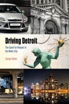 Driving Detroit - The Quest for Respect in the Motor City ebook by George Galster