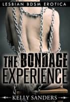 The Bondage Experience: Lesbian BDSM Erotica ebook by Kelly Sanders