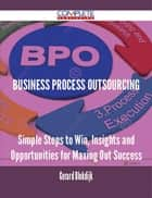 Business Process Outsourcing - Simple Steps to Win, Insights and Opportunities for Maxing Out Success ebook by Gerard Blokdijk