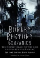The Borley Rectory Companion - The Complete Guide to 'The Most Haunted House in England' ebook by Paul Adams, Eddie Brazil, Peter Underwood
