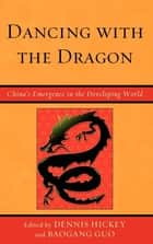 Dancing with the Dragon - China's Emergence in the Developing World ebook by Dennis Hickey, Baogang Guo, Muhamad Al-Olimat,...