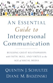 An Essential Guide to Interpersonal Communication - Building Great Relationships with Faith, Skill, and Virtue in the Age of Social Media ebook by Quentin J. Schultze,Diane M. Badzinski