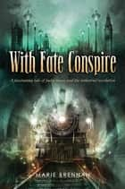 With Fate Conspire - A Fascinating Tale of Faery Magic and the Industrial Revolution ebook by Marie Brennan