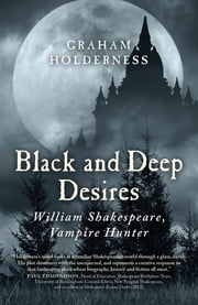 Black and Deep Desires - William Shakespeare, Vampire Hunter ebook by Graham Holderness
