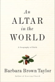 An Altar in the World - A Geography of Faith ebook by Barbara Brown Taylor