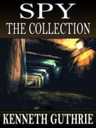 Spy: The Collection (Stories 1-4) ebook by Kenneth Guthrie