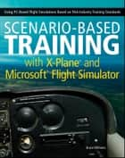 Scenario-Based Training with X-Plane and Microsoft Flight Simulator - Using PC-Based Flight Simulations Based on FAA-Industry Training Standards ebook by Bruce Williams