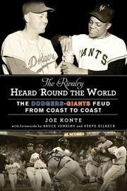The Rivalry Heard 'Round the World - The Dodgers-Giants Feud from Coast to Coast ebook by Joe Konte,Bruce Jenkins,Steve Dilbeck