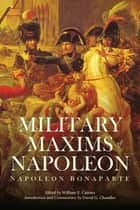 The Military Maxims of Napoleon ebook by Daniel G. Chandler, Napoleon Bonaparte, William E. Cairnes,...