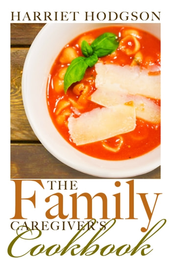 The Family Caregiver's Cookbook - Easy-Fix Recipes for Busy Family Caregivers ebook by Harriet Hodgson