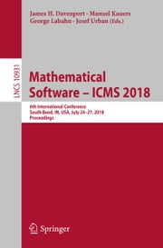 Mathematical Software – ICMS 2018 - 6th International Conference, South Bend, IN, USA, July 24-27, 2018, Proceedings ebook by James H. Davenport, Manuel Kauers, George Labahn,...