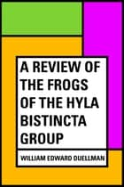 A Review of the Frogs of the Hyla bistincta Group ebook by William Edward Duellman