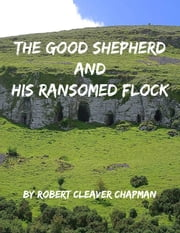 The Good Shepherd and His Ransomed Flock ebook by Robert Cleaver Chapman