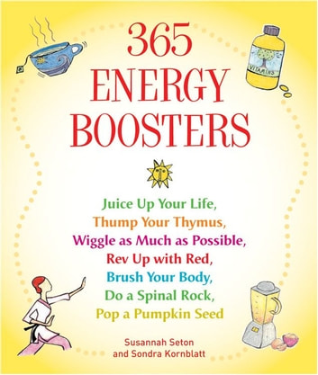 365 Energy Boosters - Juice Up Your Life, Thump Your Thymus, Wiggle as Much as Possible, Rev Up with Red, Brush Your Body, Do a Spinal Rock, Pop a Pumpkin Seed ebook by Susannah Seton,Sondra Kornblatt