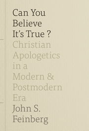 Can You Believe It's True? - Christian Apologetics in a Modern and Postmodern Era ebook by John S. Feinberg