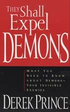 They Shall Expel Demons - What You Need to Know about Demons--Your Invisible Enemies ebook by Derek Prince