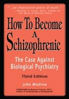 How to Become a Schizophrenic - The Case Against Biological Psychiatry ebook by John Modrow, Bertram P. Karon Ph.D