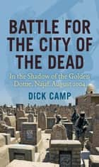 Battle for the City of the Dead: In the Shadow of the Golden Dome, Najaf, August 2004 ebook by Dick Camp