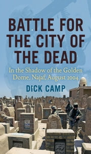 Battle for the City of the Dead: In the Shadow of the Golden Dome, Najaf, August 2004 - In the Shadow of the Golden Dome, Najaf, August 2004 ebook by Dick Camp